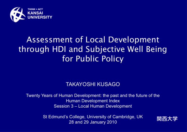 Assessment of Local Development through HDI and Subjective Well Being for Public Policy presented at the Human Development Index 20th Anniversary Conference, at Cambridge, UK, on the 28-29 January 2010 by Mr. Takayoshi Kusago, Kansai University