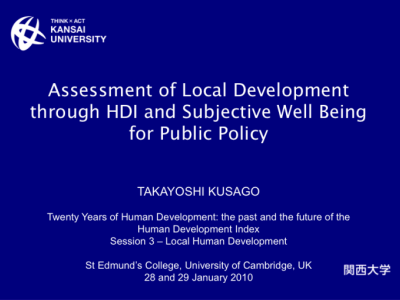 Assessment of Local Development through HDI and Subjective Well Being for Public Policy presented at the Human Development Index 20th Anniversary Conference, at Cambridge, UK, on the 28-29 January 2010 by Takayoshi Kusago at Kansai University