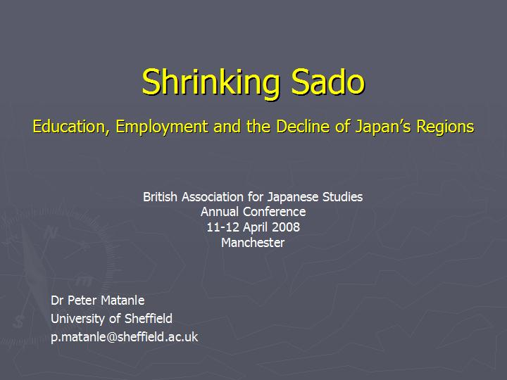 Shrinking_Sado : Education, Employment and the Decline of Japan's Regions presented at the British Association for Japanese Studies Annual Conference, at Manchester, UK, on the 11-12 April 2008 by Dr Peter Matanle, University of Sheffield