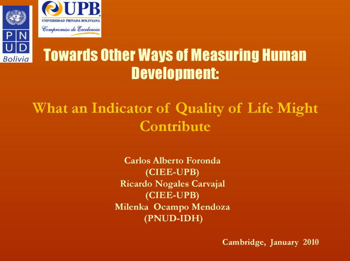 Towards Other Ways of Measuring Human Development - What an Indicator of Quality of Life Might Contribute presented at the Human Development Index 20th Anniversary Conference, at Cambridge, UK, on the 28-29 January 2010 by Mr. Carlos Alberto Foronda, Universidad Privada Boliviana
