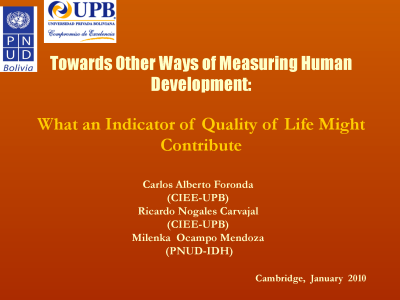 Towards Other Ways of Measuring Human Development - What an Indicator of Quality of Life Might Contribute presented at the Human Development Index 20th Anniversary Conference, at Cambridge, UK, on the 28-29 January 2010 by Ricardo Nogales Carvajal, Universidad Privada Boliviana